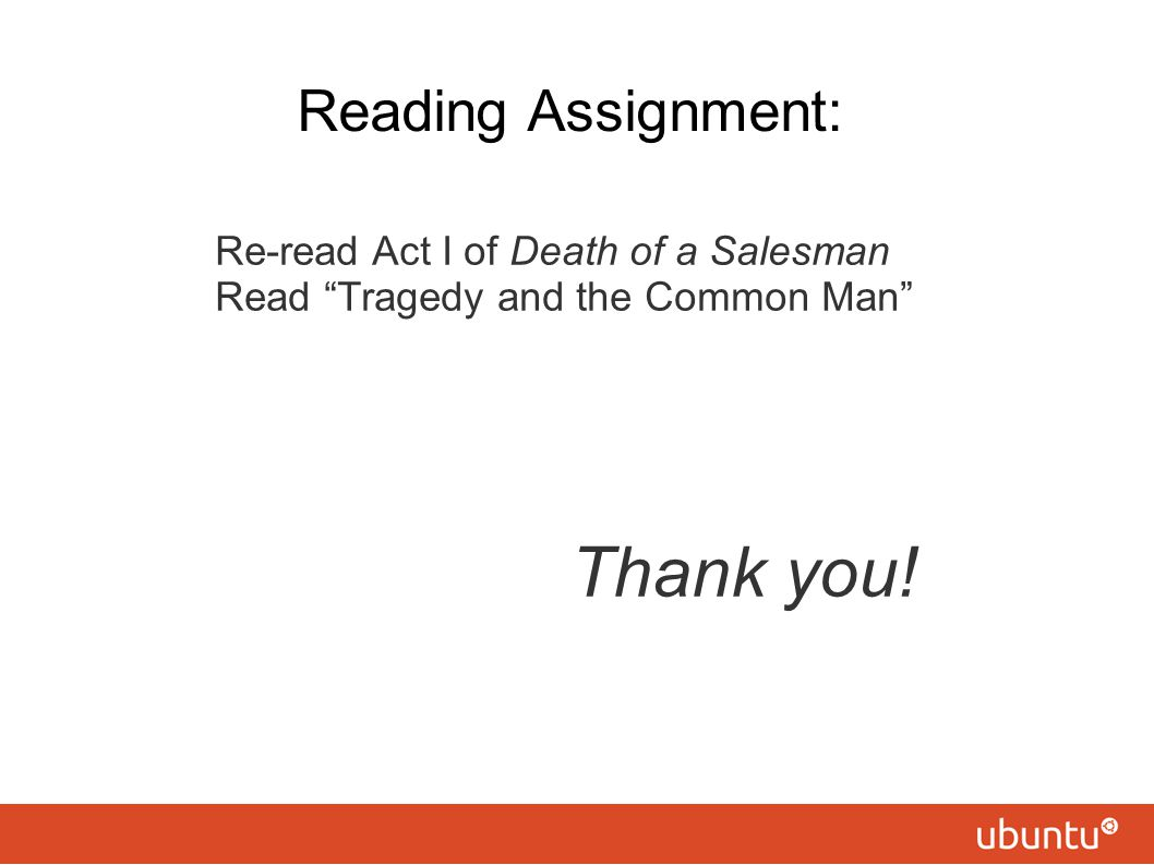 Thank you! Reading Assignment: Re-read Act I of Death of a Salesman