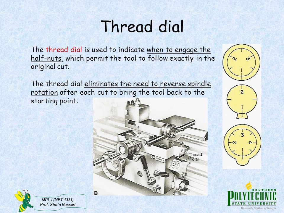 Thread dial The thread dial is used to indicate when to engage the half-nuts, which permit the tool to follow exactly in the original cut.