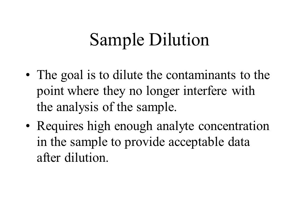 Sample Dilution The goal is to dilute the contaminants to the point where they no longer interfere with the analysis of the sample.