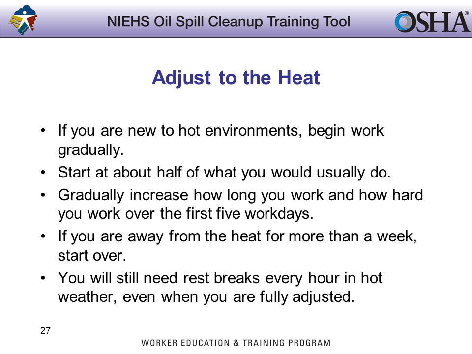 Adjust to the Heat If you are new to hot environments, begin work gradually. Start at about half of what you would usually do.