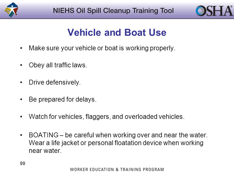 Vehicle and Boat Use Make sure your vehicle or boat is working properly. Obey all traffic laws. Drive defensively.