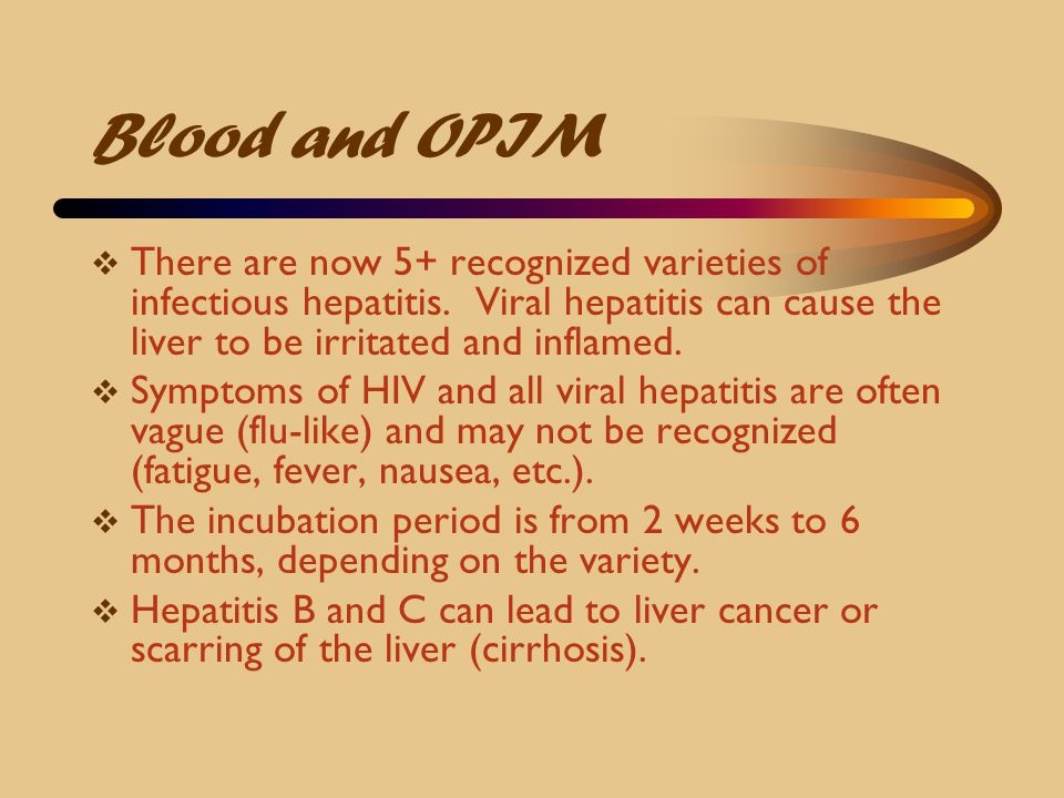 Blood and OPIM There are now 5+ recognized varieties of infectious hepatitis. Viral hepatitis can cause the liver to be irritated and inflamed.