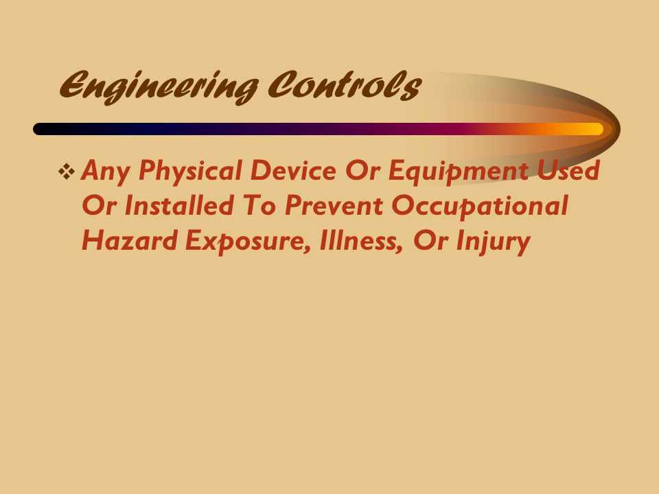 Engineering Controls Any Physical Device Or Equipment Used Or Installed To Prevent Occupational Hazard Exposure, Illness, Or Injury.