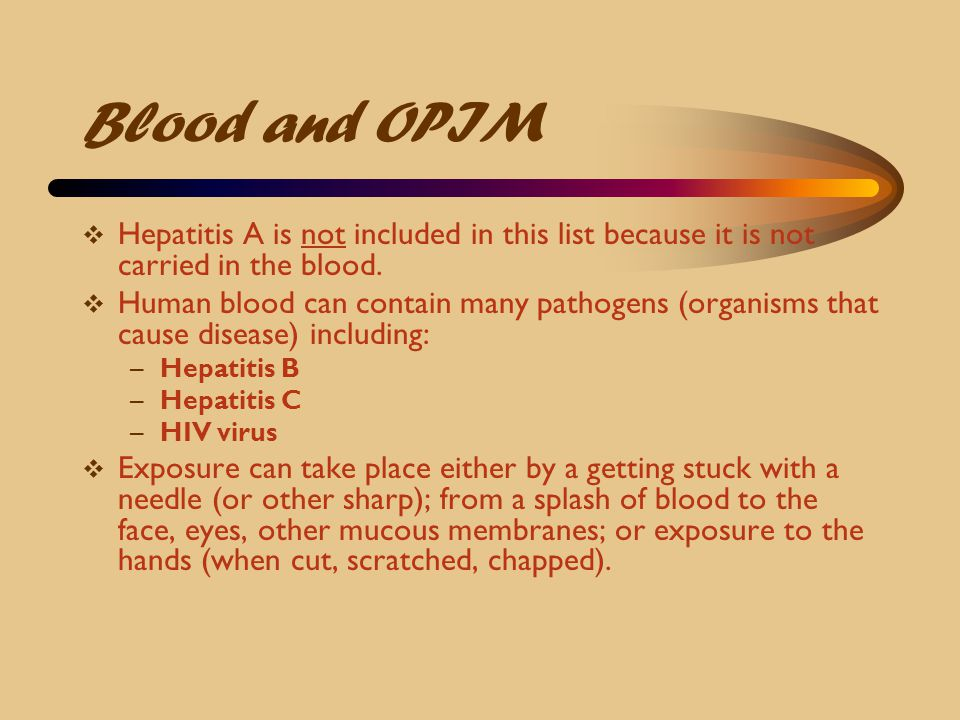 Blood and OPIM Hepatitis A is not included in this list because it is not carried in the blood.