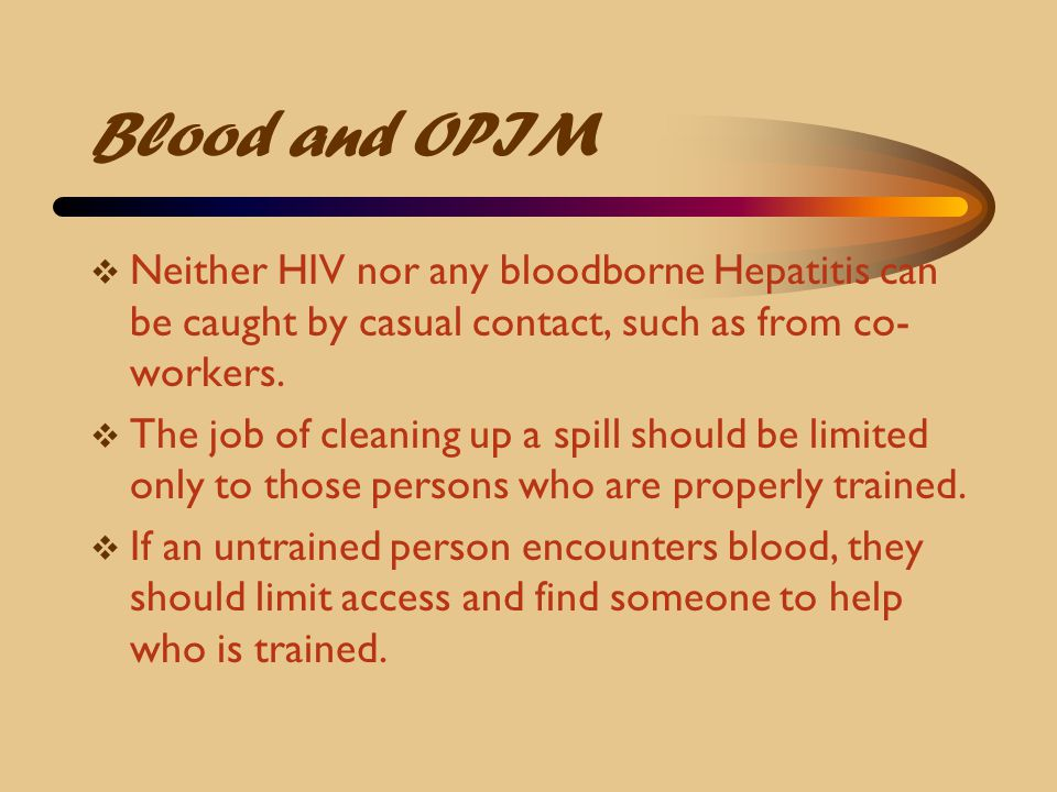 Blood and OPIM Neither HIV nor any bloodborne Hepatitis can be caught by casual contact, such as from co-workers.