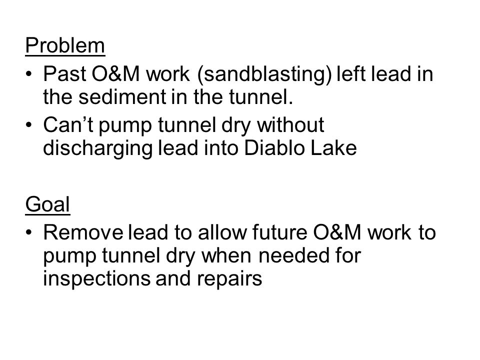 Problem Past O&M work (sandblasting) left lead in the sediment in the tunnel. Can't pump tunnel dry without discharging lead into Diablo Lake.