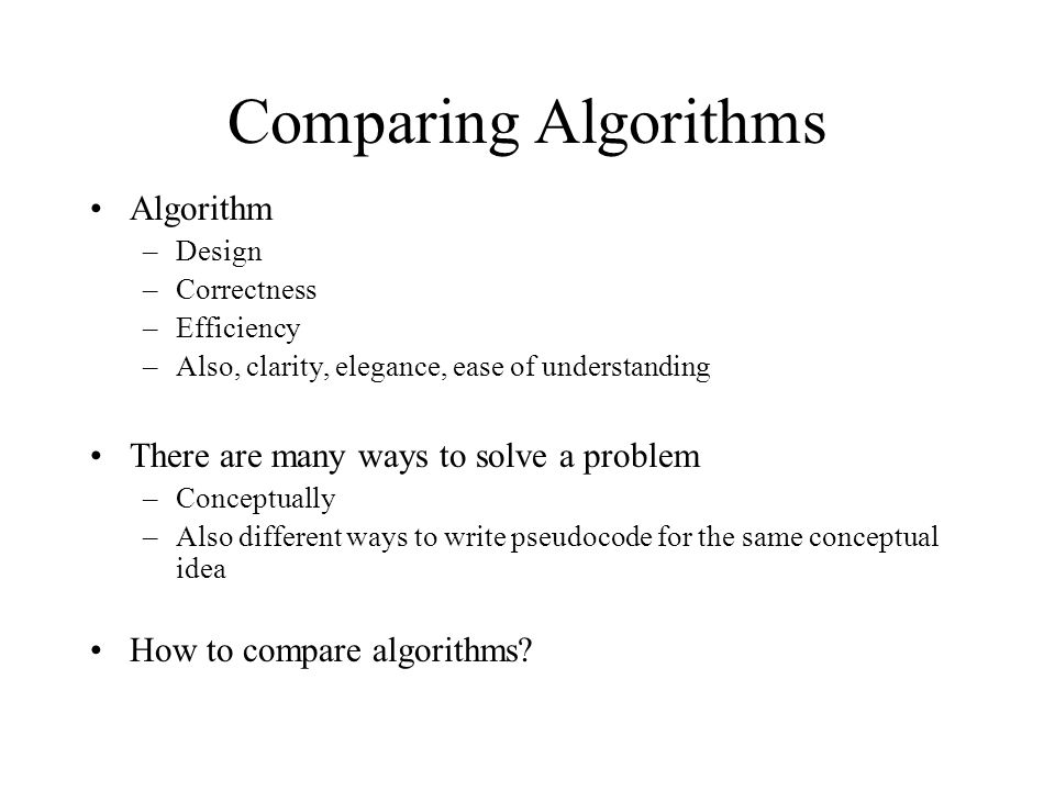 Comparing Algorithms Algorithm There are many ways to solve a problem