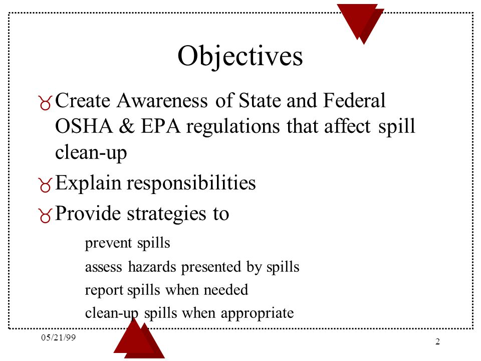 05/21/99 Objectives. Create Awareness of State and Federal OSHA & EPA regulations that affect spill clean-up.