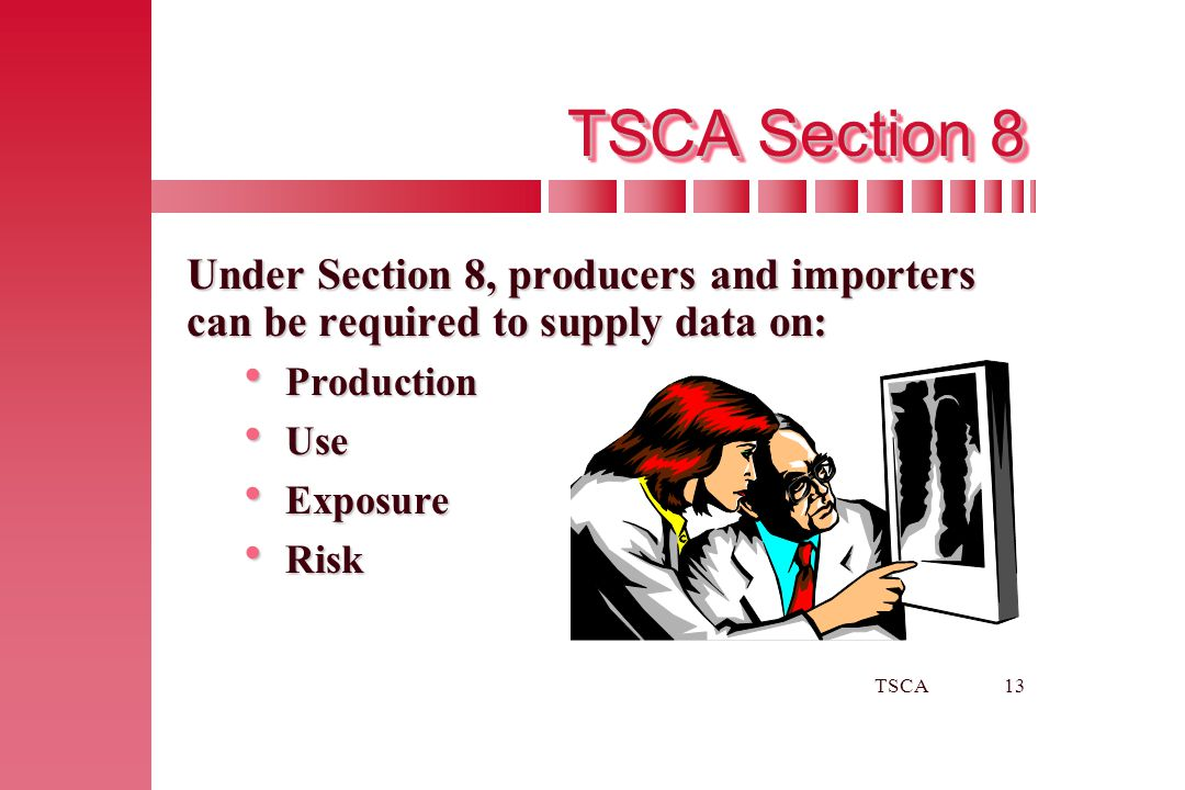 TSCA Section 8 Under Section 8, producers and importers can be required to supply data on: Production.