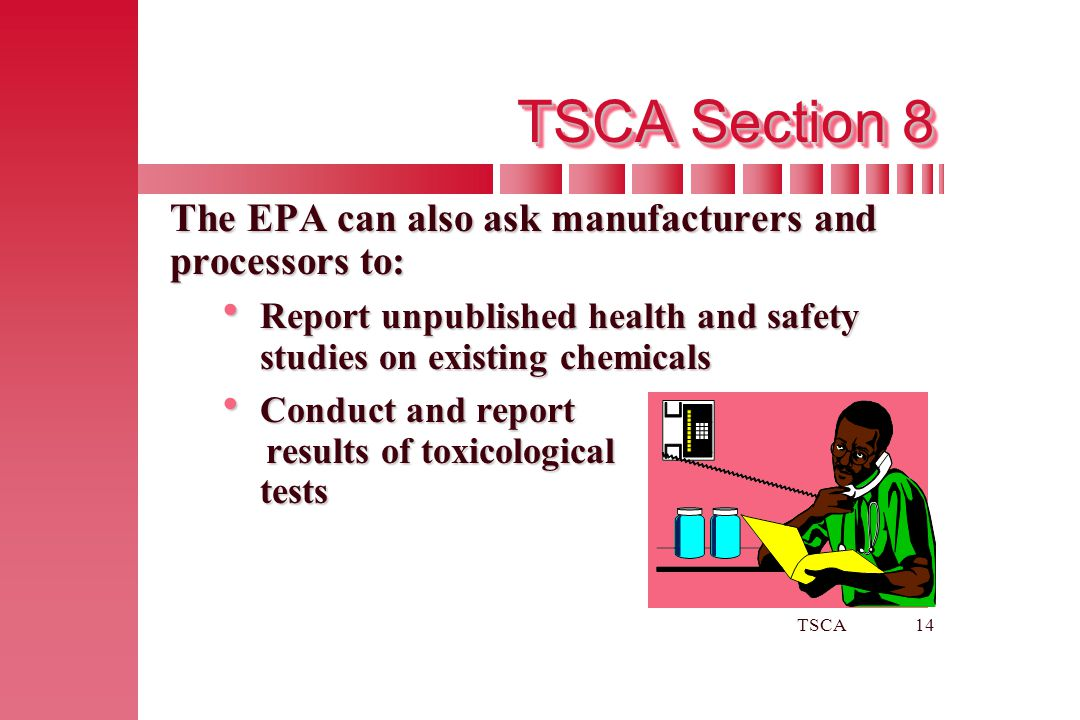 TSCA Section 8 The EPA can also ask manufacturers and processors to: