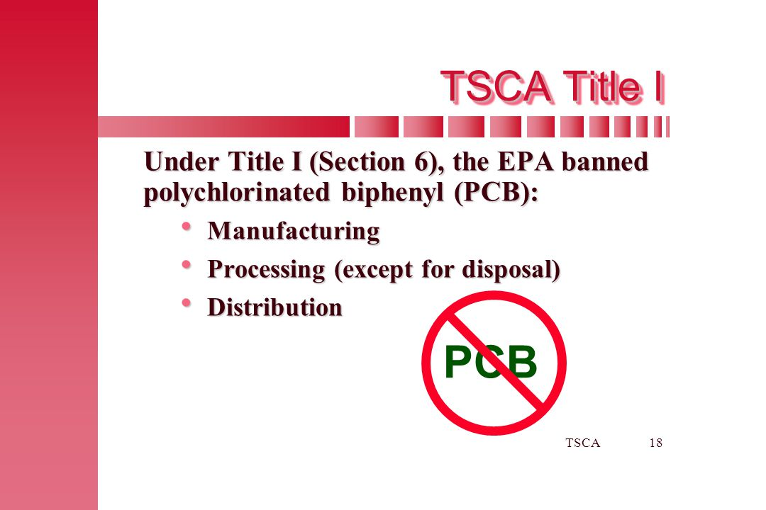 TSCA Title I Under Title I (Section 6), the EPA banned polychlorinated biphenyl (PCB): Manufacturing.