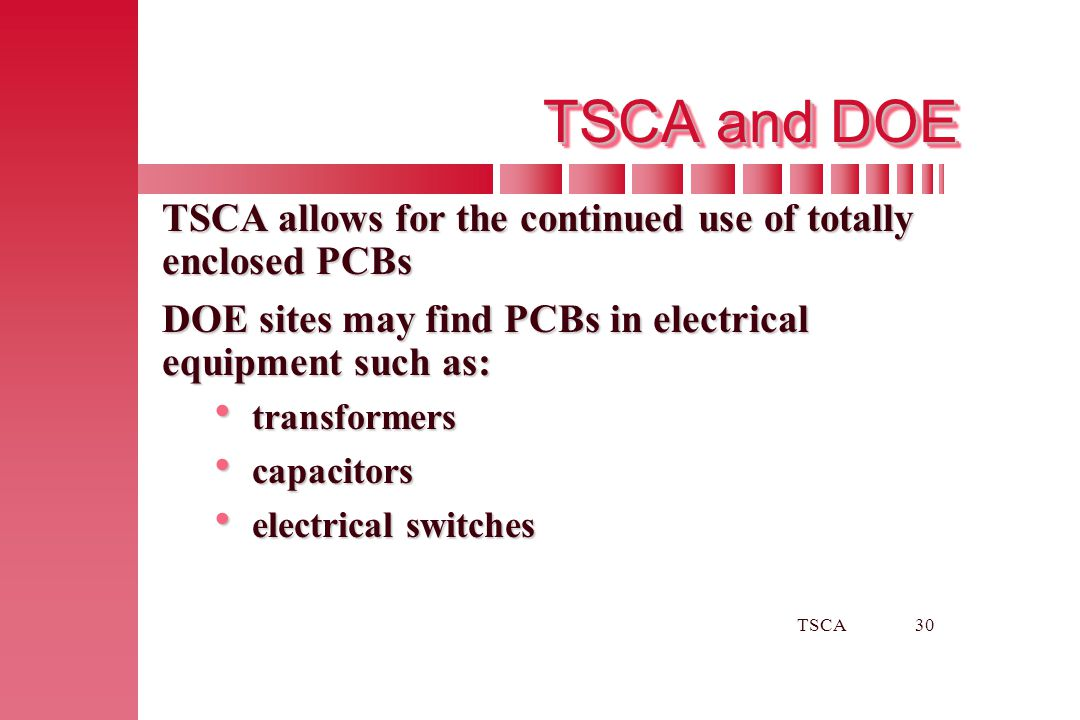 TSCA and DOE TSCA allows for the continued use of totally enclosed PCBs. DOE sites may find PCBs in electrical equipment such as: