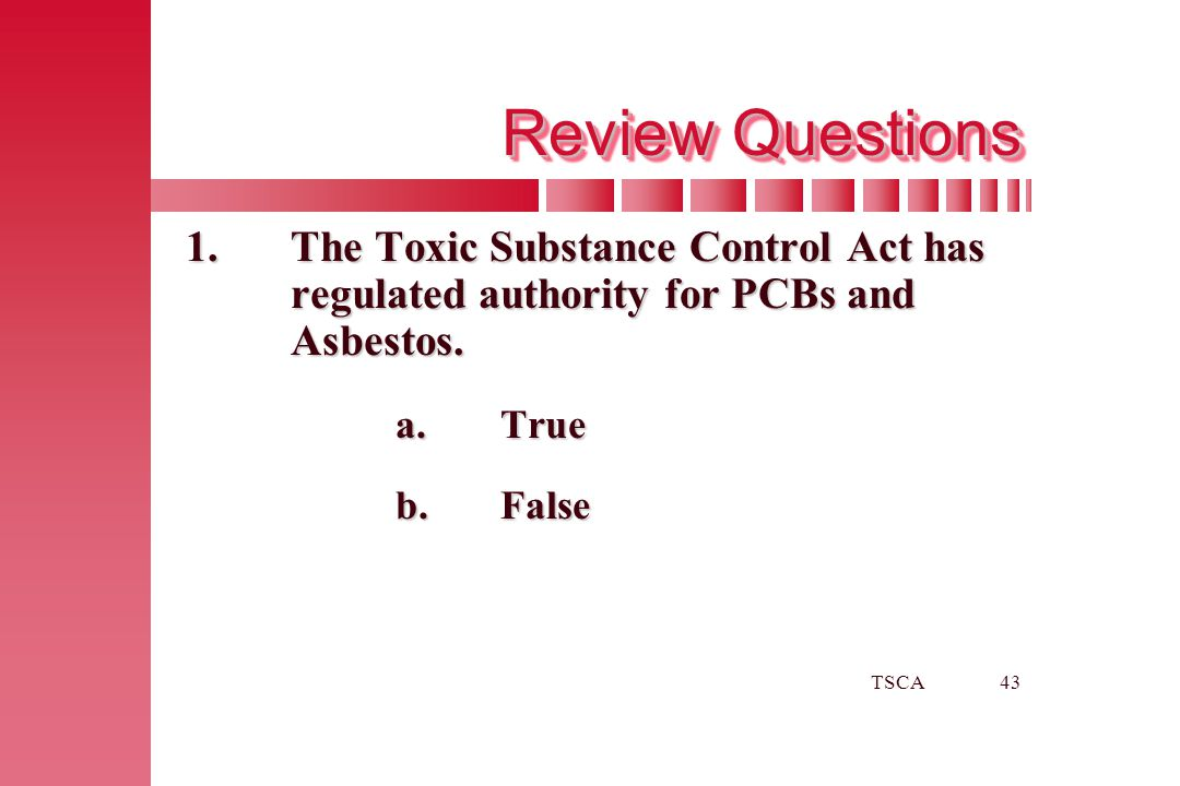 Review Questions 1. The Toxic Substance Control Act has regulated authority for PCBs and Asbestos.