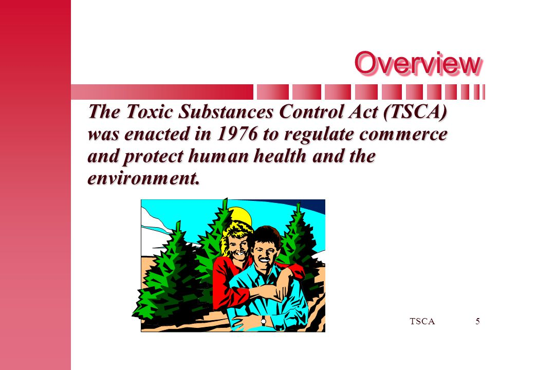 Overview The Toxic Substances Control Act (TSCA) was enacted in 1976 to regulate commerce and protect human health and the environment.