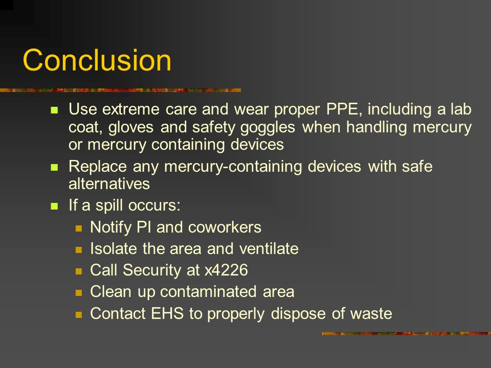 Conclusion Use extreme care and wear proper PPE, including a lab coat, gloves and safety goggles when handling mercury or mercury containing devices.