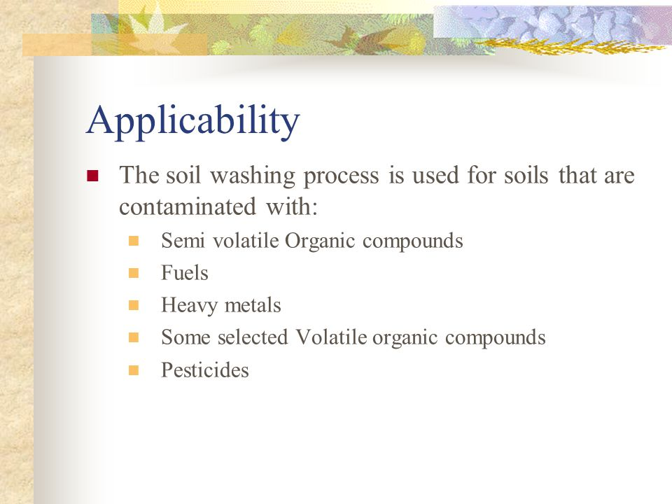 Applicability The soil washing process is used for soils that are contaminated with: Semi volatile Organic compounds.