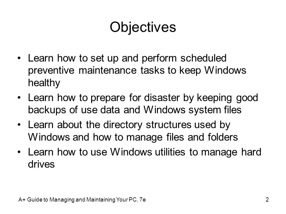 Objectives Learn how to set up and perform scheduled preventive maintenance tasks to keep Windows healthy.