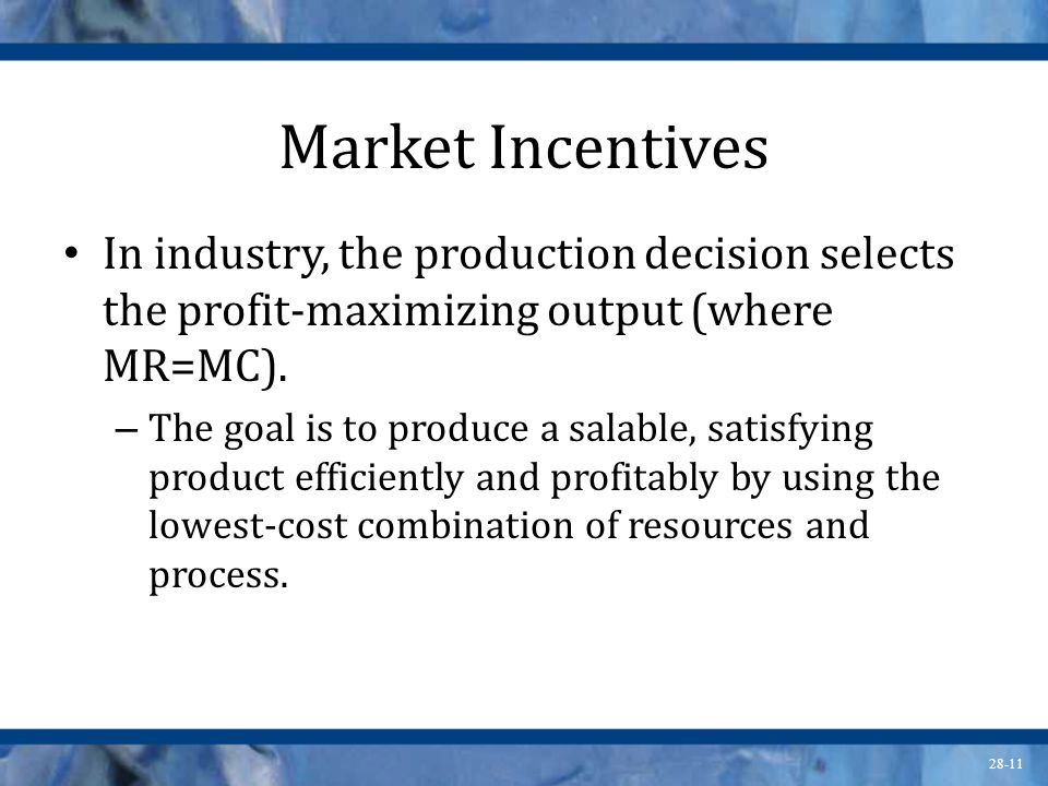 Market Incentives In industry, the production decision selects the profit-maximizing output (where MR=MC).