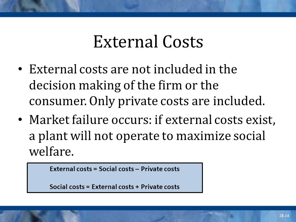 External Costs External costs are not included in the decision making of the firm or the consumer. Only private costs are included.