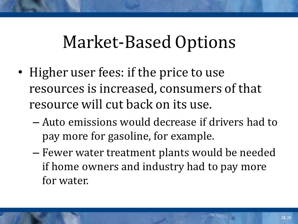 Market-Based Options Higher user fees: if the price to use resources is increased, consumers of that resource will cut back on its use.