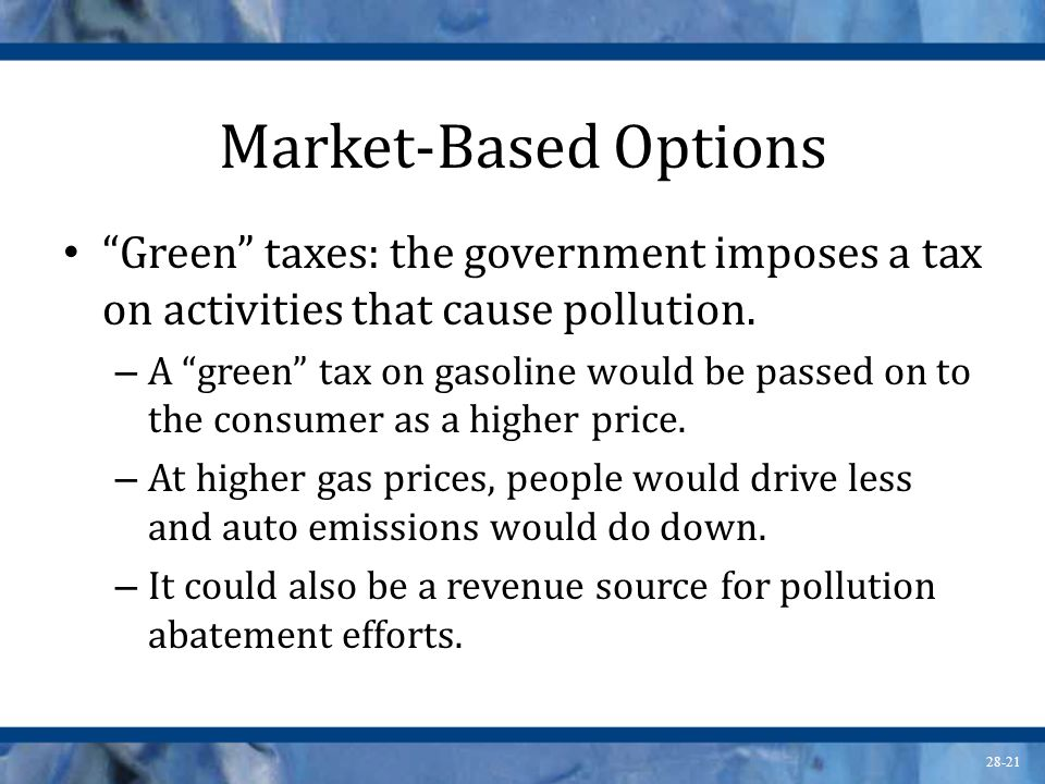 Market-Based Options Green taxes: the government imposes a tax on activities that cause pollution.