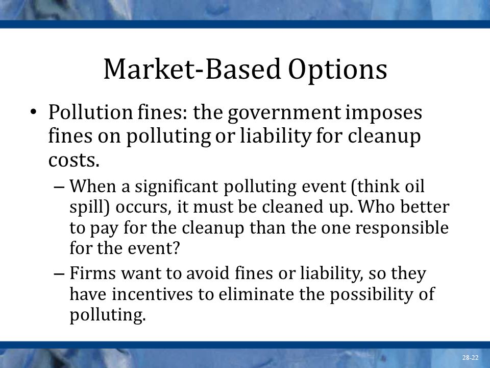Market-Based Options Pollution fines: the government imposes fines on polluting or liability for cleanup costs.