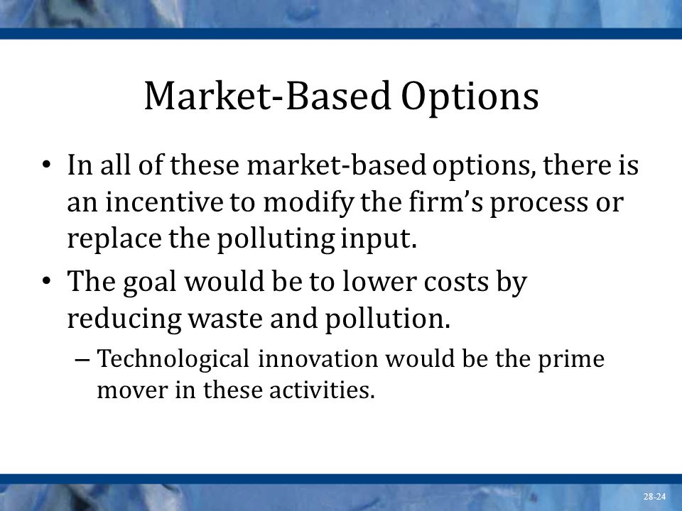 Market-Based Options In all of these market-based options, there is an incentive to modify the firm's process or replace the polluting input.