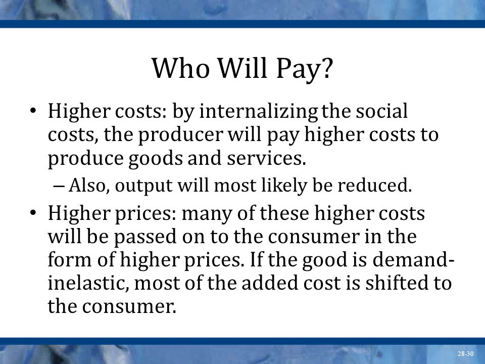 Who Will Pay Higher costs: by internalizing the social costs, the producer will pay higher costs to produce goods and services.
