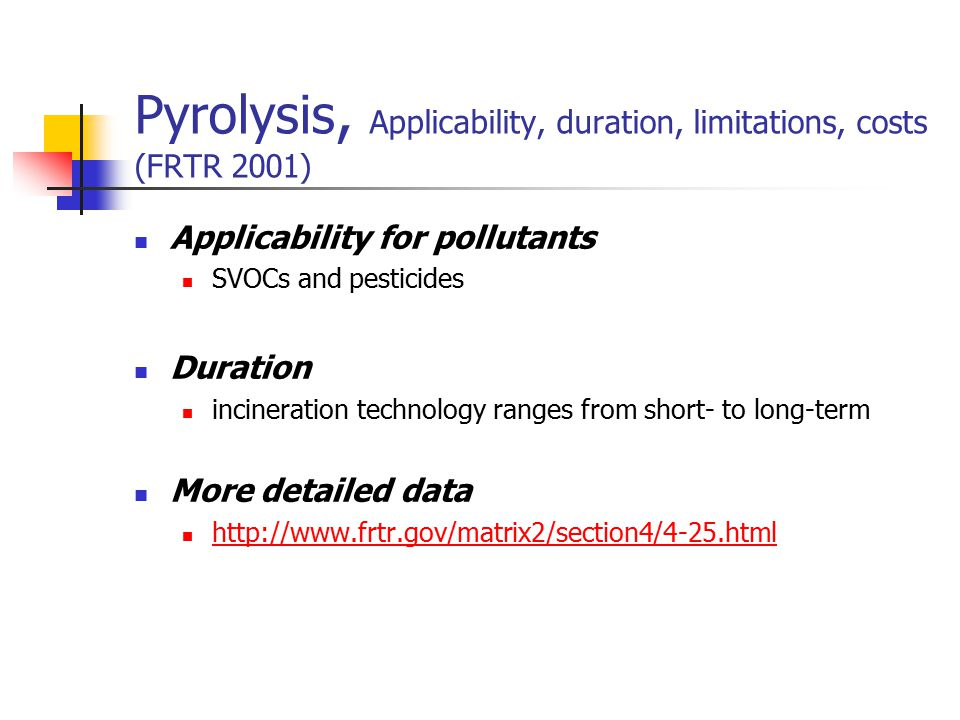 Pyrolysis, Applicability, duration, limitations, costs (FRTR 2001)