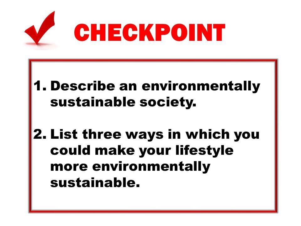 CHECKPOINT Describe an environmentally sustainable society.