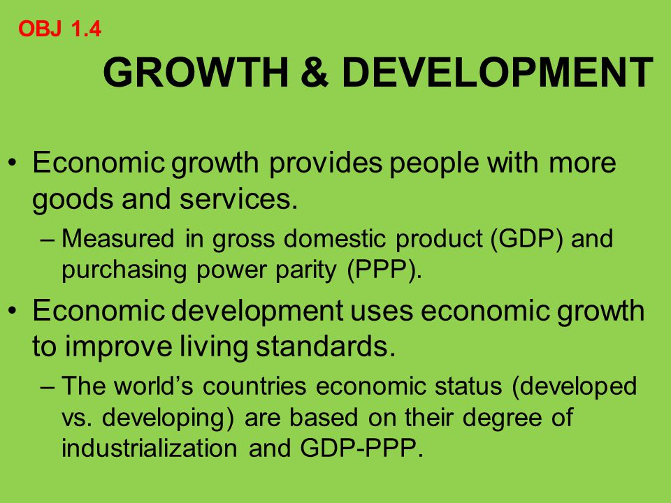 OBJ 1.4 GROWTH & DEVELOPMENT. Economic growth provides people with more goods and services.