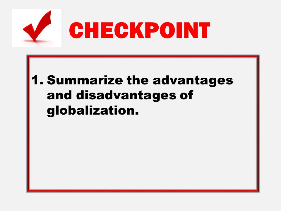 CHECKPOINT Summarize the advantages and disadvantages of globalization.