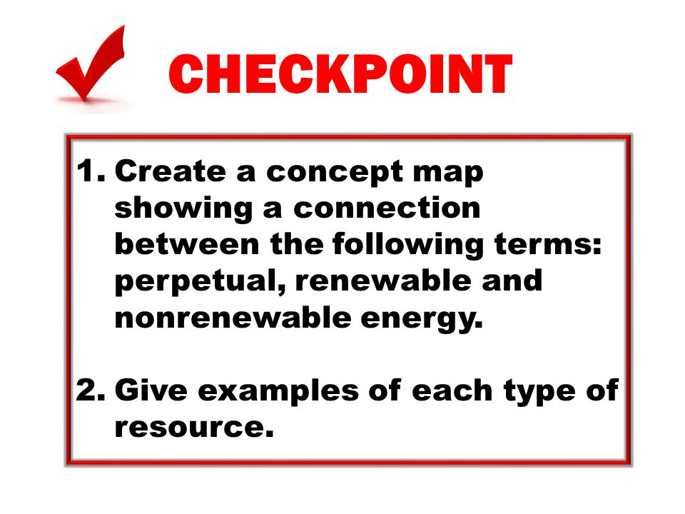 CHECKPOINT Create a concept map showing a connection between the following terms: perpetual, renewable and nonrenewable energy.