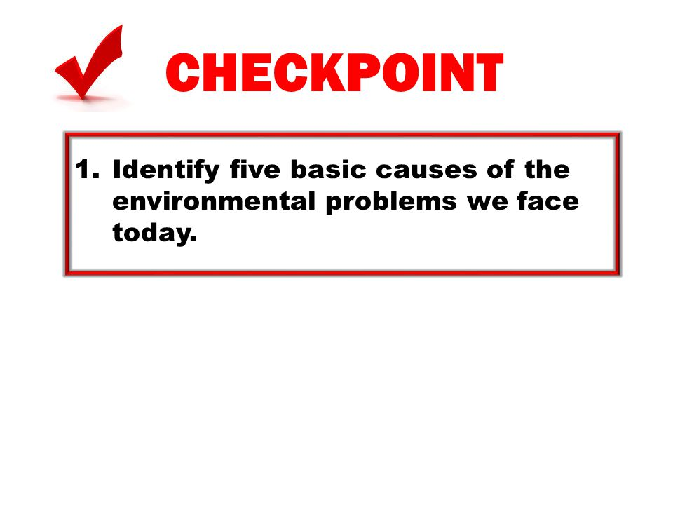 CHECKPOINT Identify five basic causes of the environmental problems we face today.