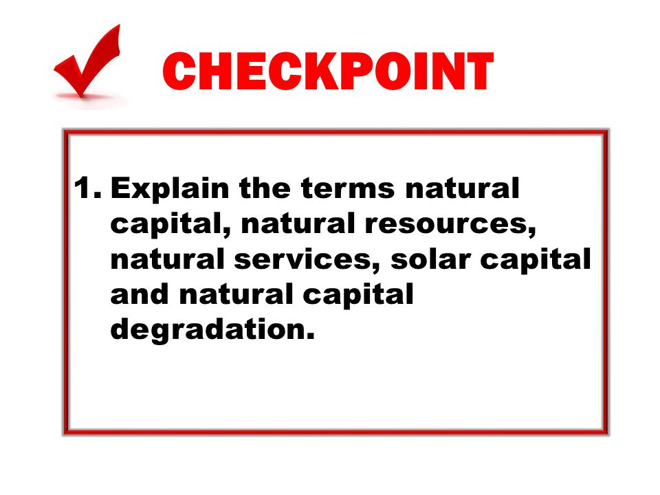 CHECKPOINT Explain the terms natural capital, natural resources, natural services, solar capital and natural capital degradation.