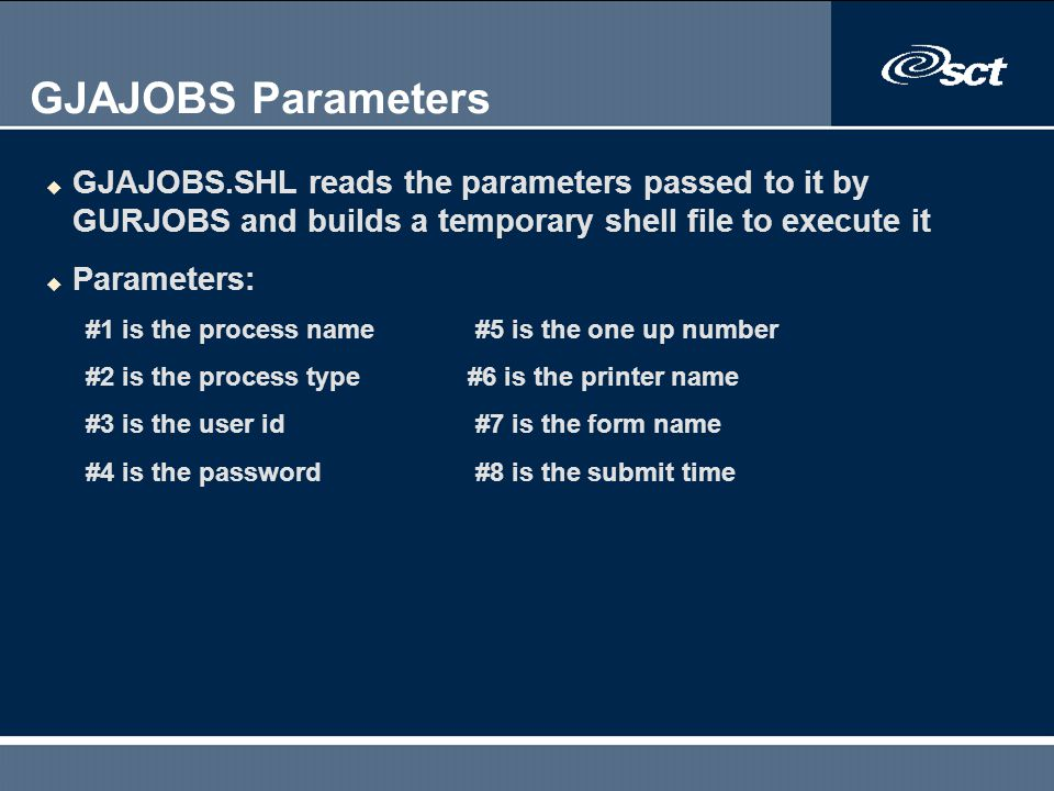 GJAJOBS Parameters GJAJOBS.SHL reads the parameters passed to it by GURJOBS and builds a temporary shell file to execute it.