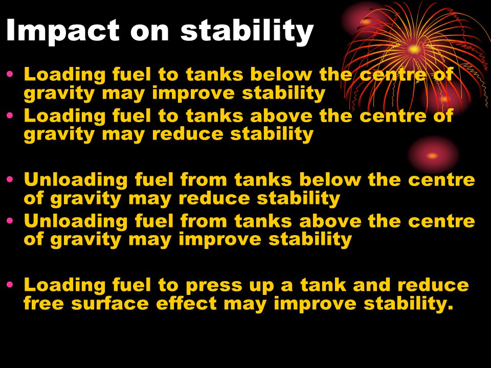 Impact on stability Loading fuel to tanks below the centre of gravity may improve stability.