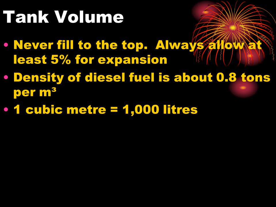Tank Volume Never fill to the top. Always allow at least 5% for expansion. Density of diesel fuel is about 0.8 tons per m³.