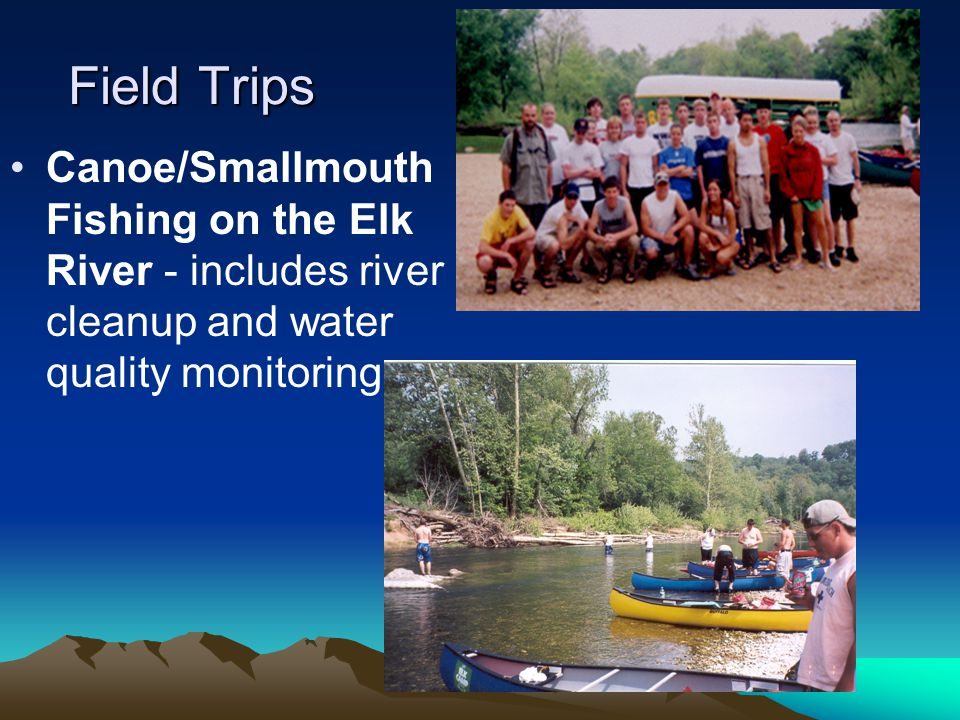 Field Trips Canoe/Smallmouth Fishing on the Elk River - includes river cleanup and water quality monitoring.