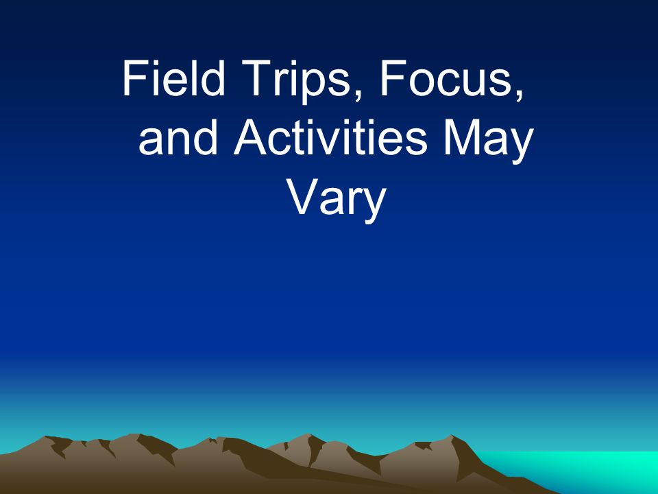 Field Trips, Focus, and Activities May Vary