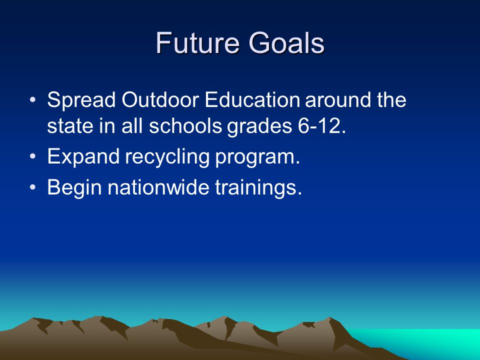 Future Goals Spread Outdoor Education around the state in all schools grades 6-12. Expand recycling program.