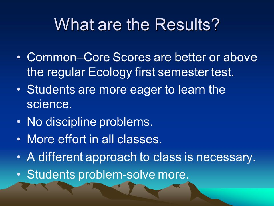 What are the Results Common–Core Scores are better or above the regular Ecology first semester test.