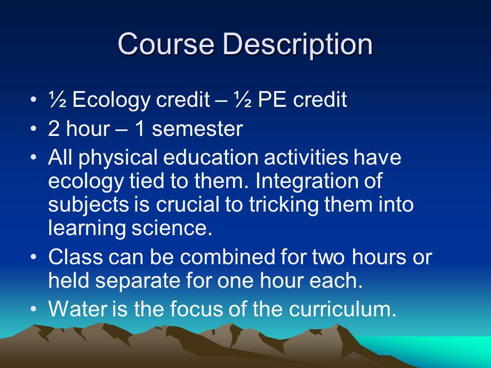 Course Description ½ Ecology credit – ½ PE credit 2 hour – 1 semester