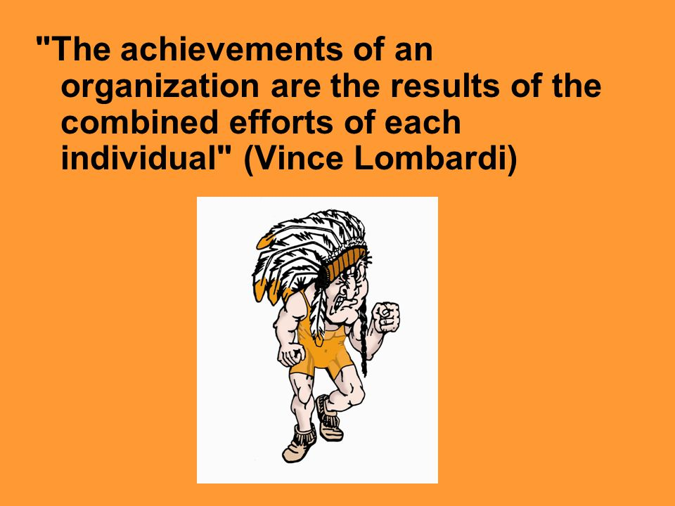 The achievements of an organization are the results of the combined efforts of each individual (Vince Lombardi)