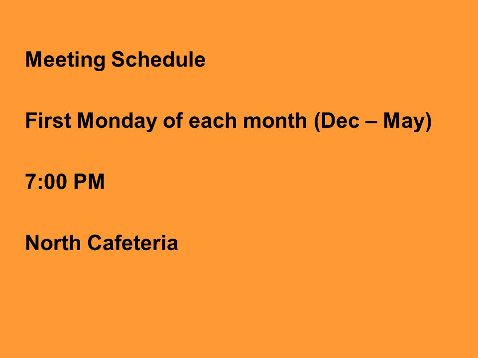 Meeting Schedule First Monday of each month (Dec – May) 7:00 PM North Cafeteria