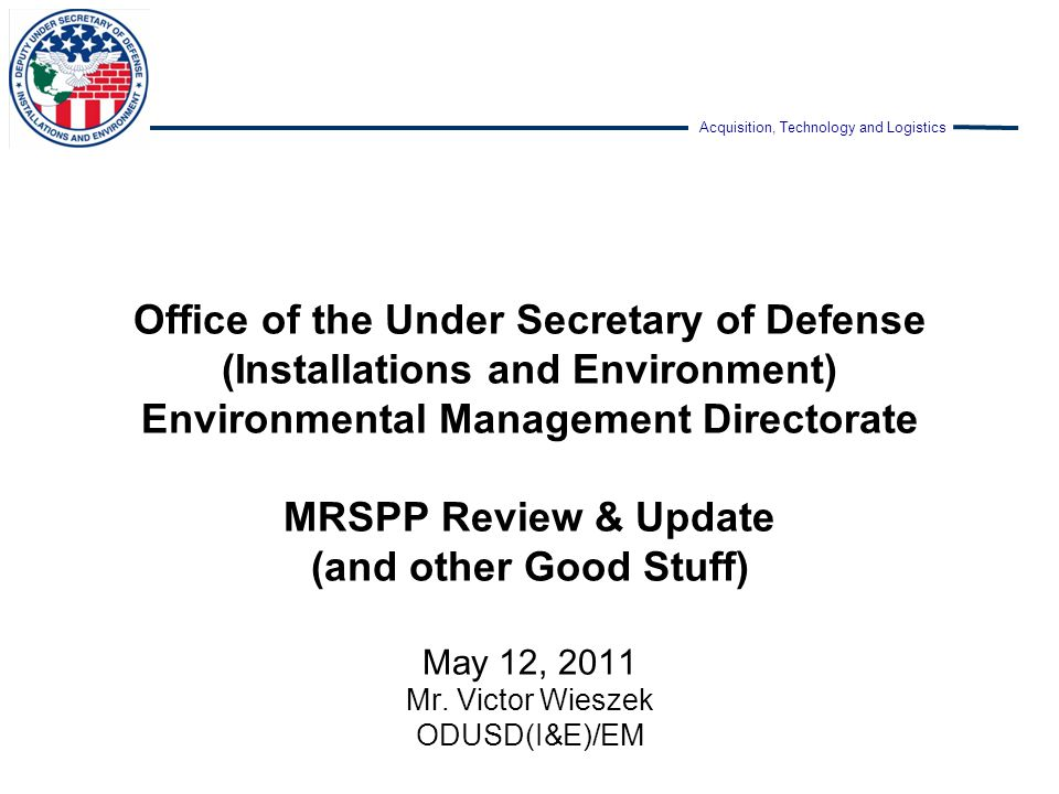 Office of the Under Secretary of Defense (Installations and Environment) Environmental Management Directorate MRSPP Review & Update (and other Good Stuff) May 12, 2011 Mr.