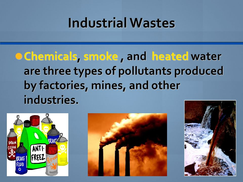 Industrial Wastes Chemicals, smoke , and heated water are three types of pollutants produced by factories, mines, and other industries.