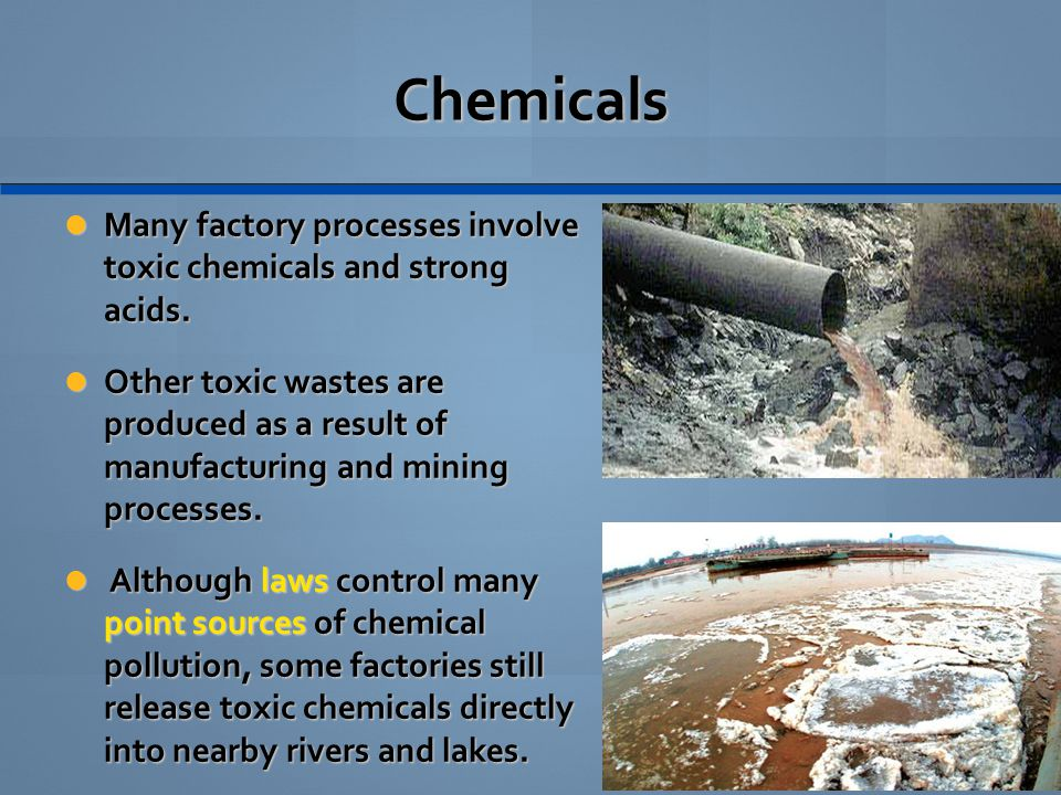 Chemicals Many factory processes involve toxic chemicals and strong acids.