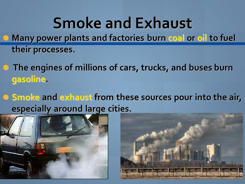 Smoke and Exhaust Many power plants and factories burn coal or oil to fuel their processes.
