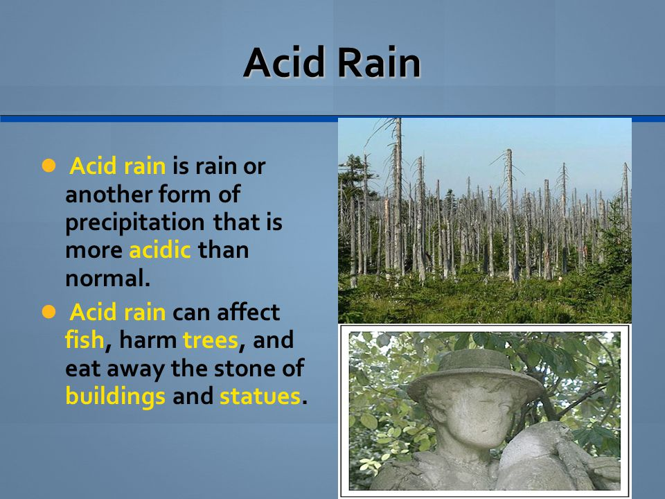 Acid Rain Acid rain is rain or another form of precipitation that is more acidic than normal.